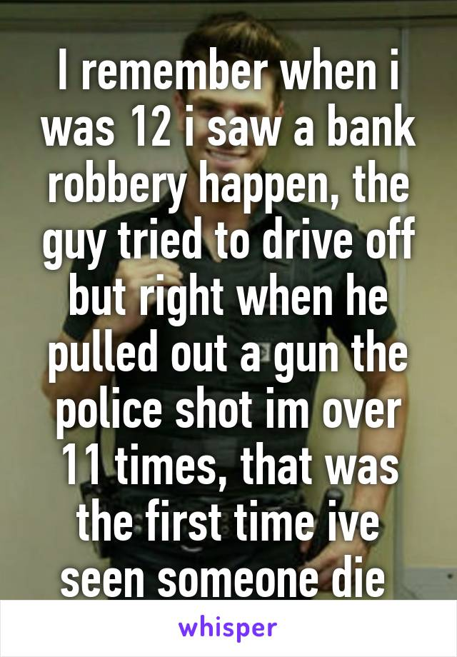 I remember when i was 12 i saw a bank robbery happen, the guy tried to drive off but right when he pulled out a gun the police shot im over 11 times, that was the first time ive seen someone die