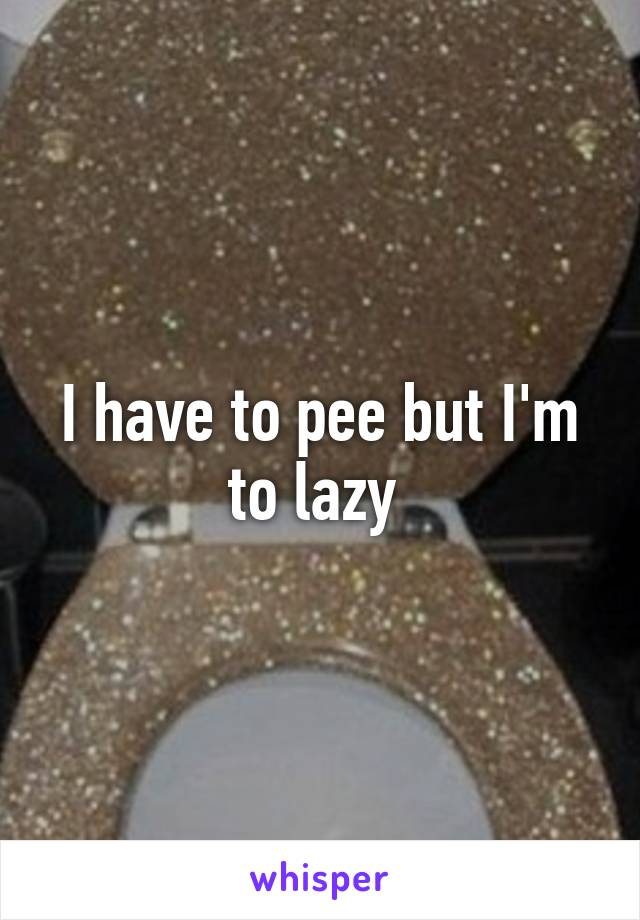 I have to pee but I'm to lazy