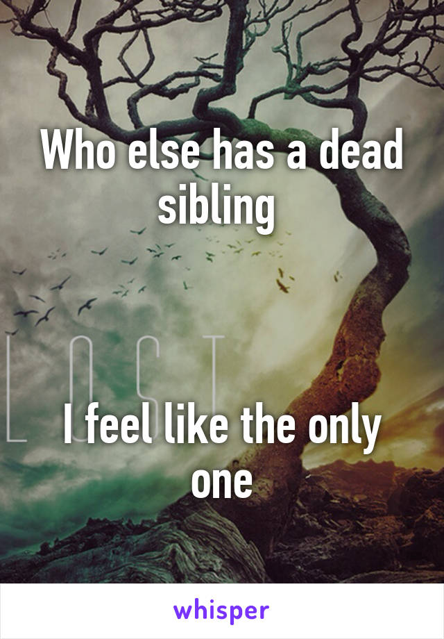 Who else has a dead sibling     I feel like the only one