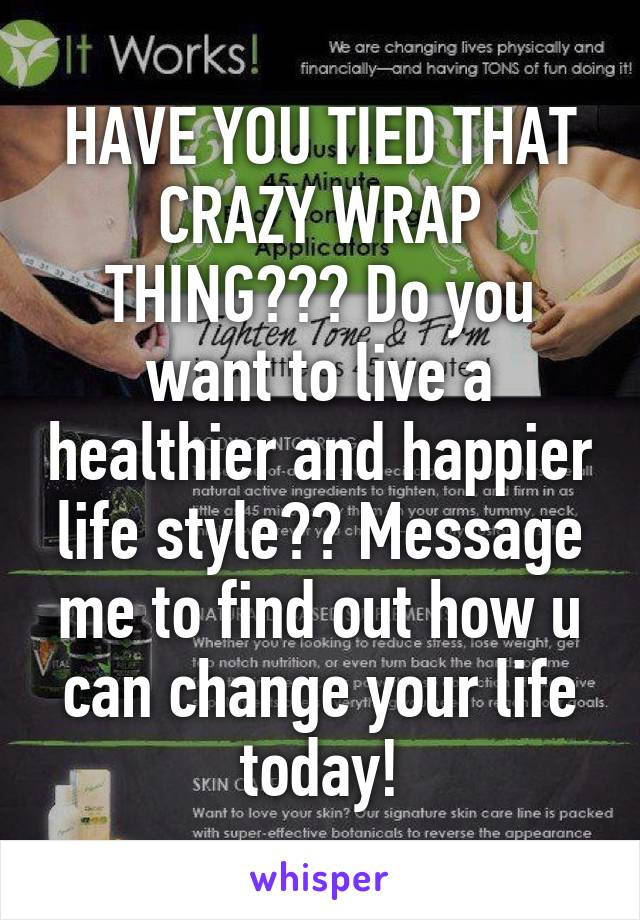 HAVE YOU TIED THAT CRAZY WRAP THING??? Do you want to live a healthier and happier life style?? Message me to find out how u can change your life today!