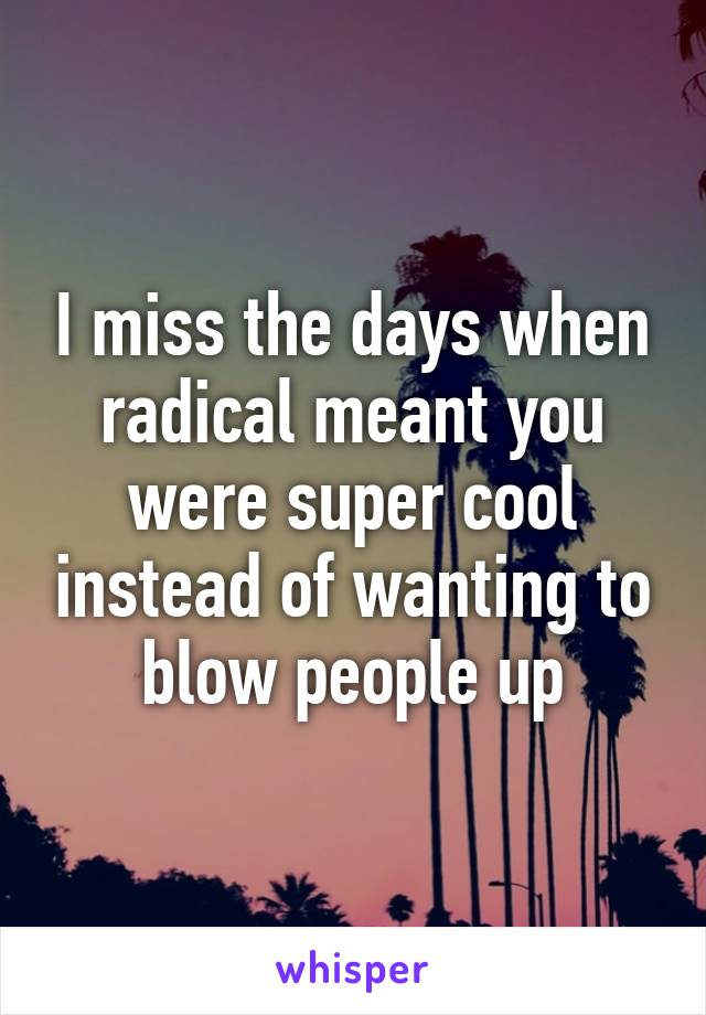 I miss the days when radical meant you were super cool instead of wanting to blow people up
