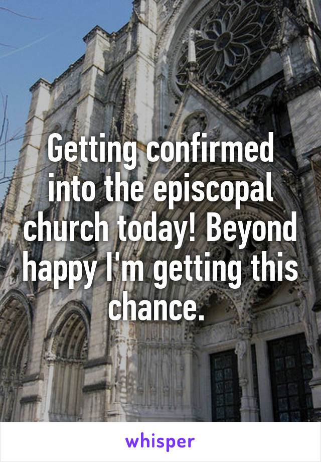 Getting confirmed into the episcopal church today! Beyond happy I'm getting this chance.