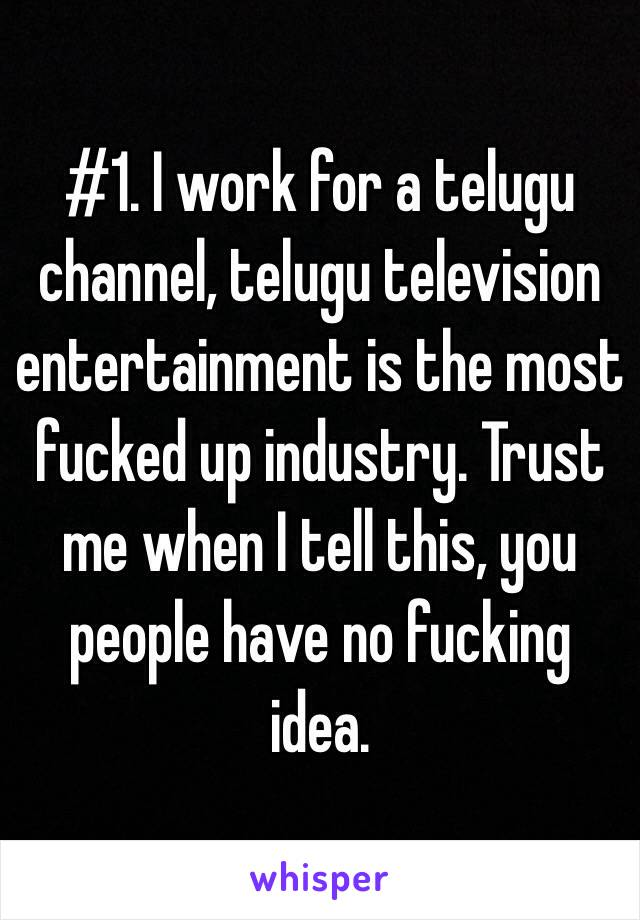 #1. I work for a telugu channel, telugu television entertainment is the most fucked up industry. Trust me when I tell this, you people have no fucking idea.