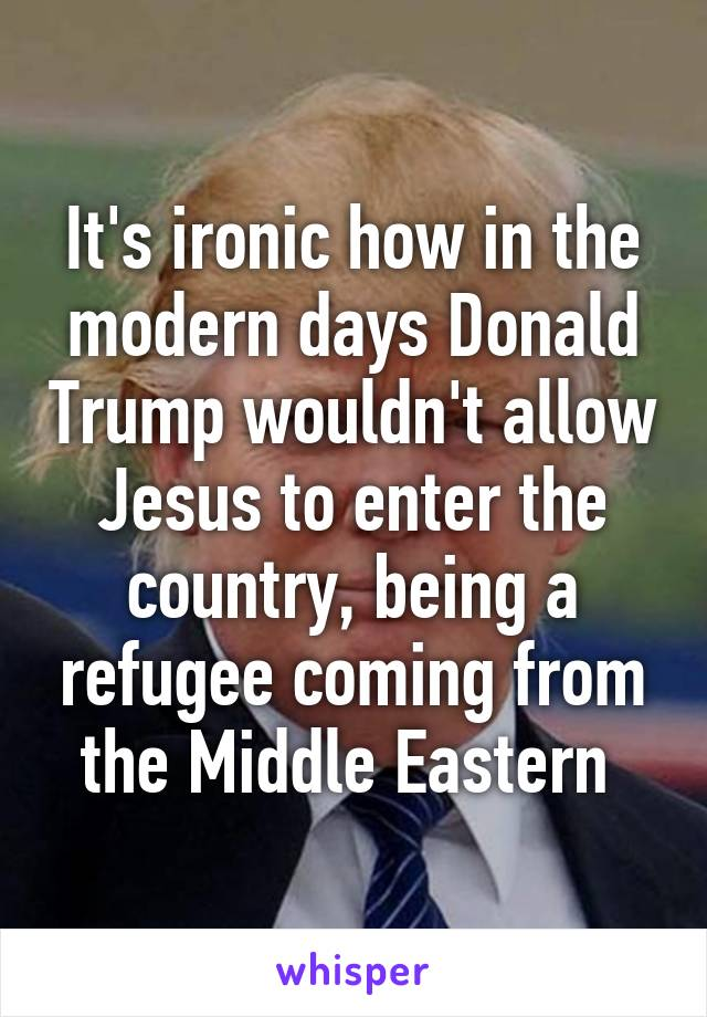 It's ironic how in the modern days Donald Trump wouldn't allow Jesus to enter the country, being a refugee coming from the Middle Eastern