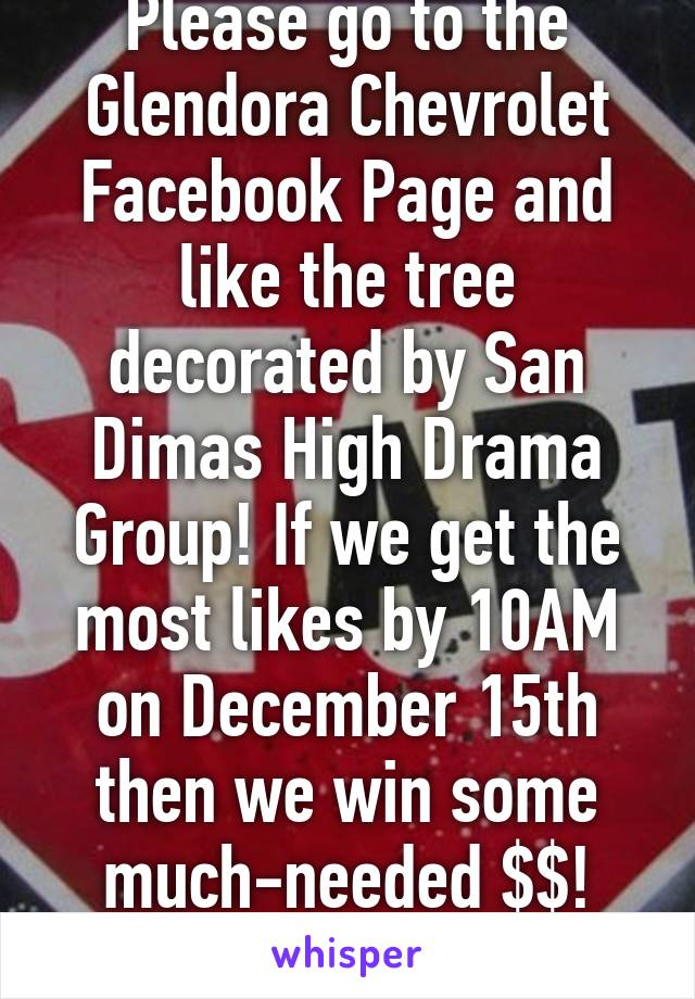 Please go to the Glendora Chevrolet Facebook Page and like the tree decorated by San Dimas High Drama Group! If we get the most likes by 10AM on December 15th then we win some much-needed $$! Thanks!!