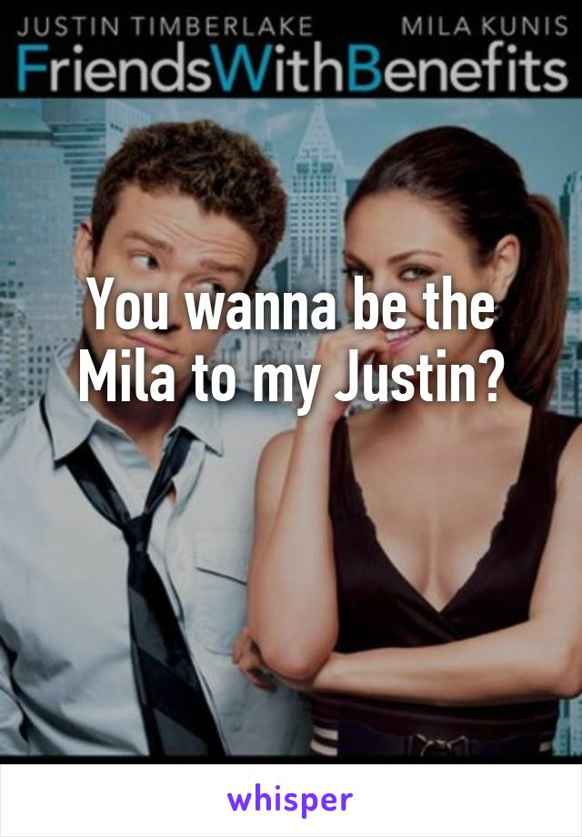 You wanna be the Mila to my Justin?