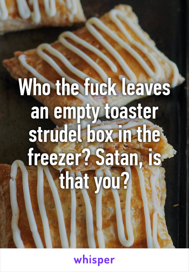 Who the fuck leaves an empty toaster strudel box in the freezer? Satan, is that you?