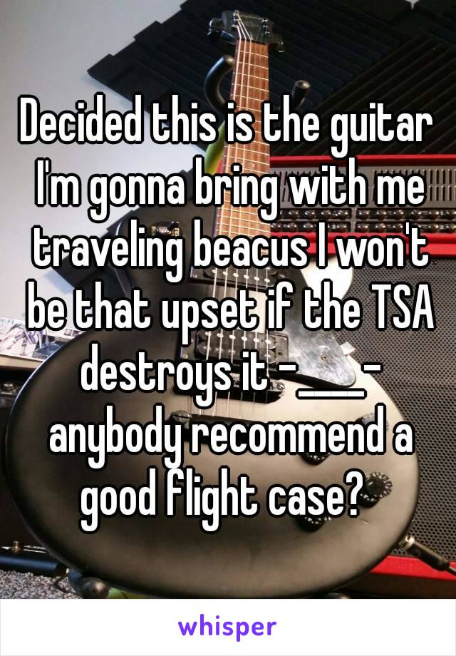 Decided this is the guitar I'm gonna bring with me traveling beacus I won't be that upset if the TSA destroys it -____- anybody recommend a good flight case?