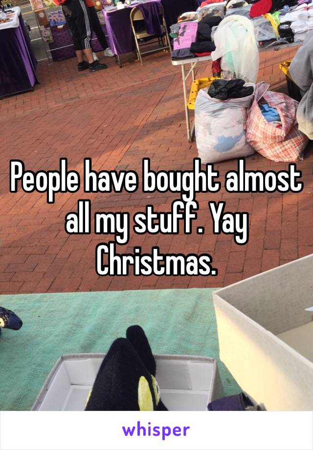 People have bought almost all my stuff. Yay Christmas.