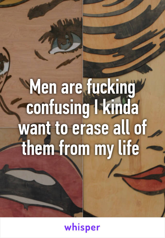 Men are fucking confusing I kinda want to erase all of them from my life