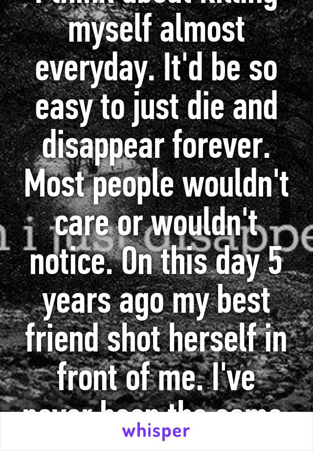 I think about killing myself almost everyday. It'd be so easy to just die and disappear forever. Most people wouldn't care or wouldn't notice. On this day 5 years ago my best friend shot herself in front of me. I've never been the same.
