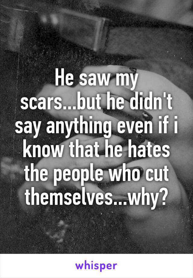 He saw my scars...but he didn't say anything even if i know that he hates the people who cut themselves...why?
