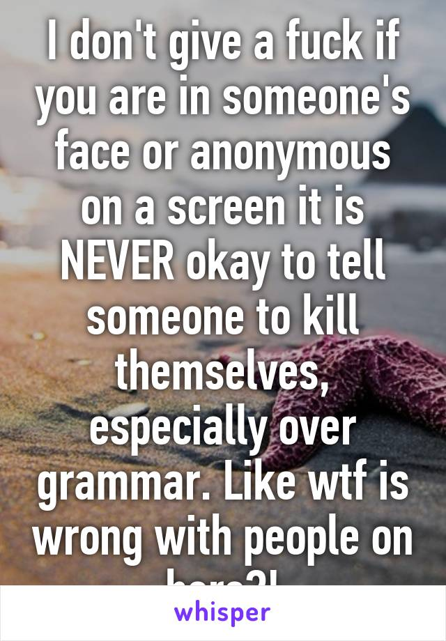 I don't give a fuck if you are in someone's face or anonymous on a screen it is NEVER okay to tell someone to kill themselves, especially over grammar. Like wtf is wrong with people on here?!