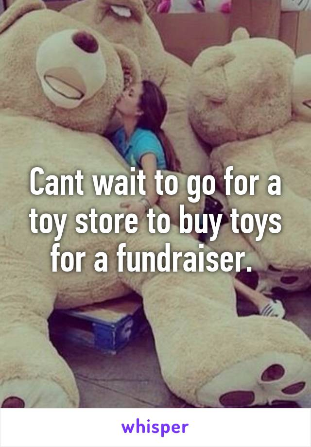 Cant wait to go for a toy store to buy toys for a fundraiser.