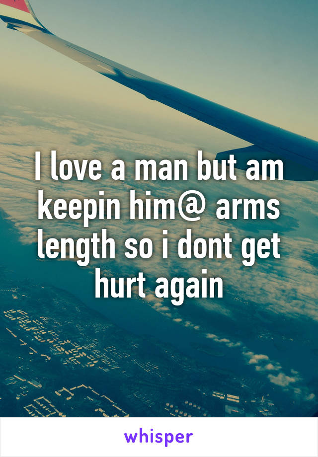 I love a man but am keepin him@ arms length so i dont get hurt again