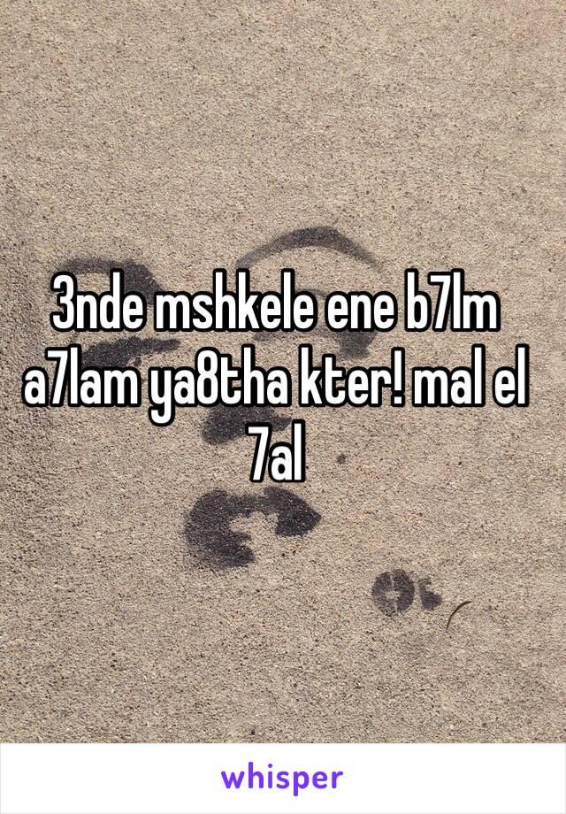3nde mshkele ene b7lm a7lam ya8tha kter! mal el 7al
