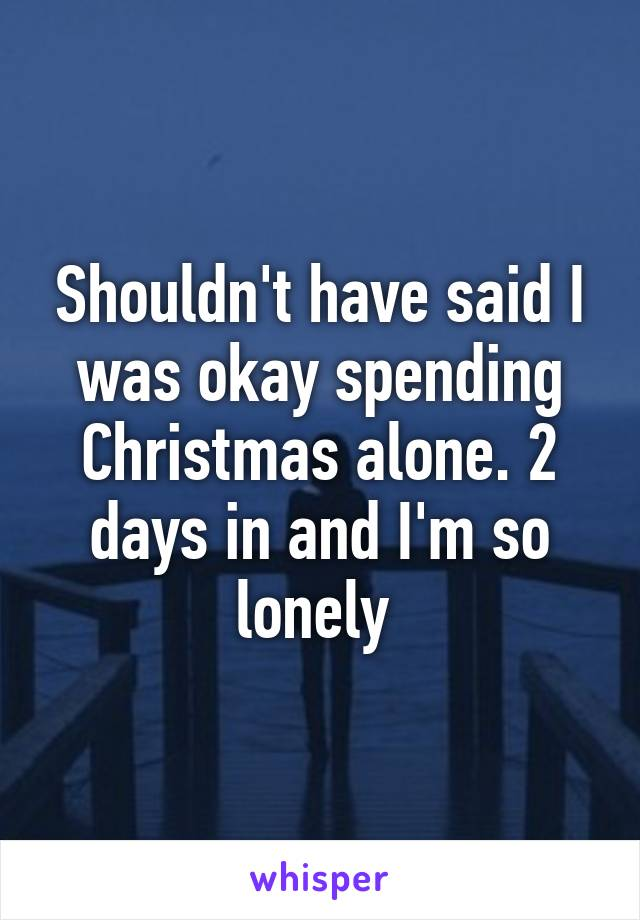 Shouldn't have said I was okay spending Christmas alone. 2 days in and I'm so lonely