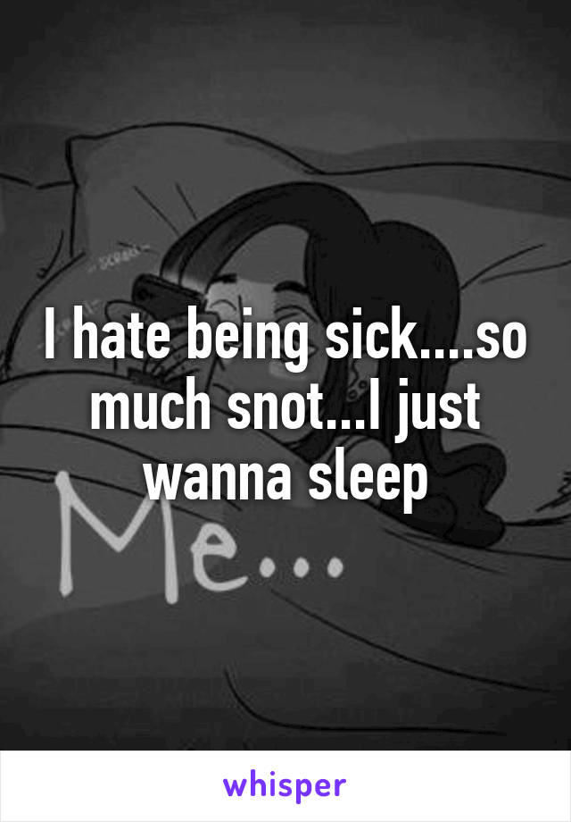 I hate being sick....so much snot...I just wanna sleep