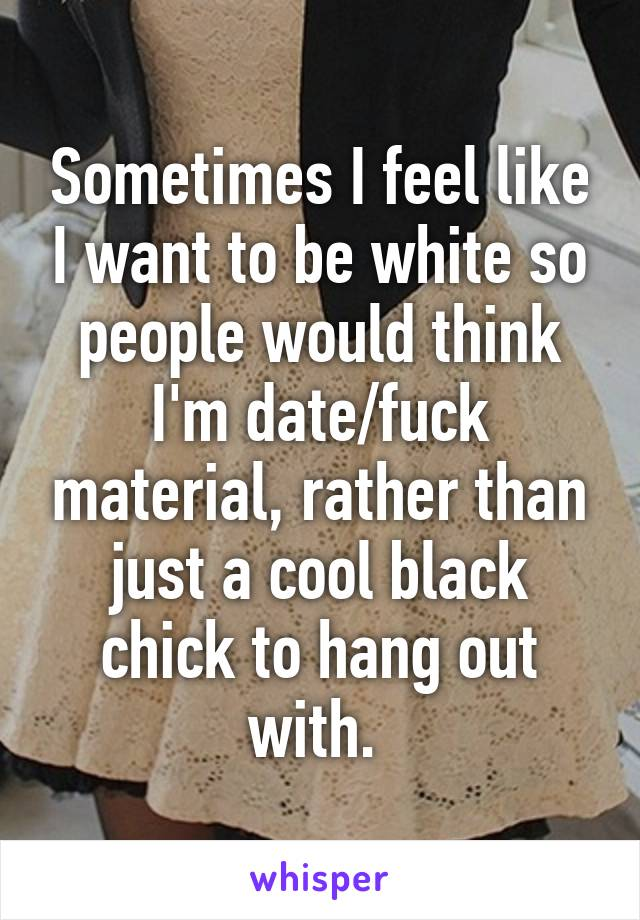 Sometimes I feel like I want to be white so people would think I'm date/fuck material, rather than just a cool black chick to hang out with.