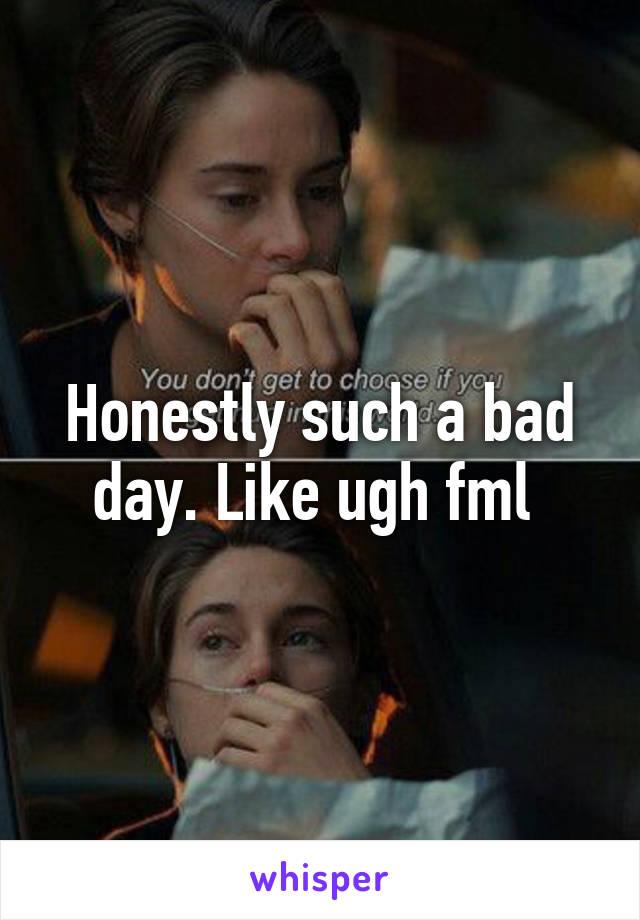 Honestly such a bad day. Like ugh fml