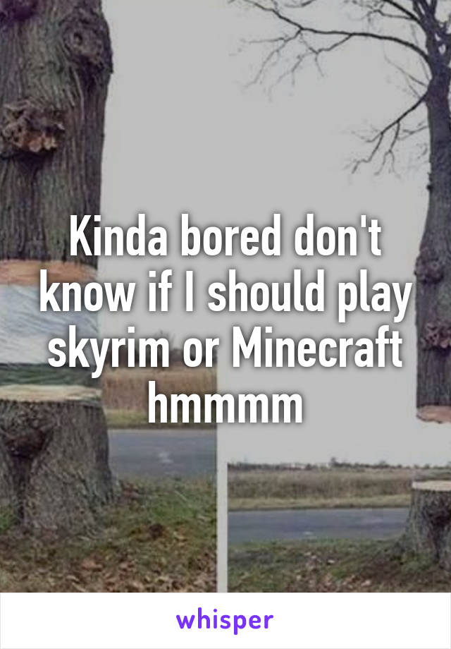 Kinda bored don't know if I should play skyrim or Minecraft hmmmm