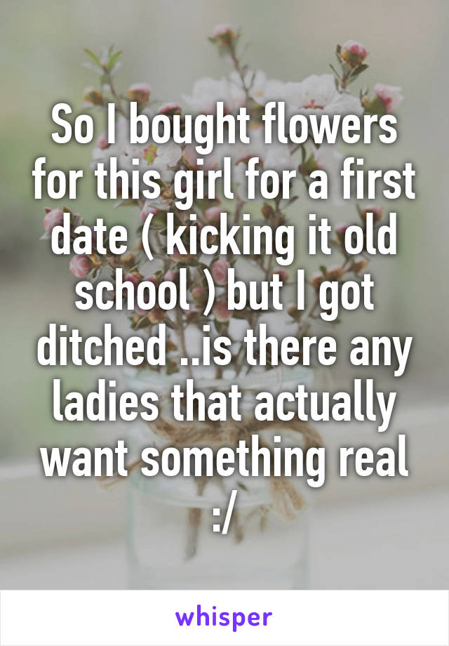 So I bought flowers for this girl for a first date ( kicking it old school ) but I got ditched ..is there any ladies that actually want something real :/