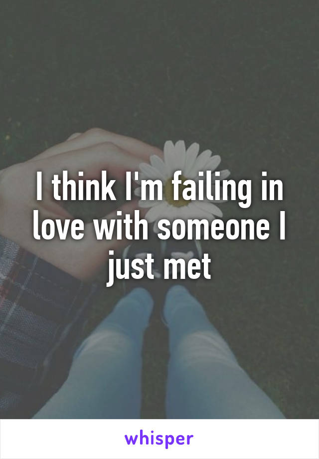 I think I'm failing in love with someone I just met