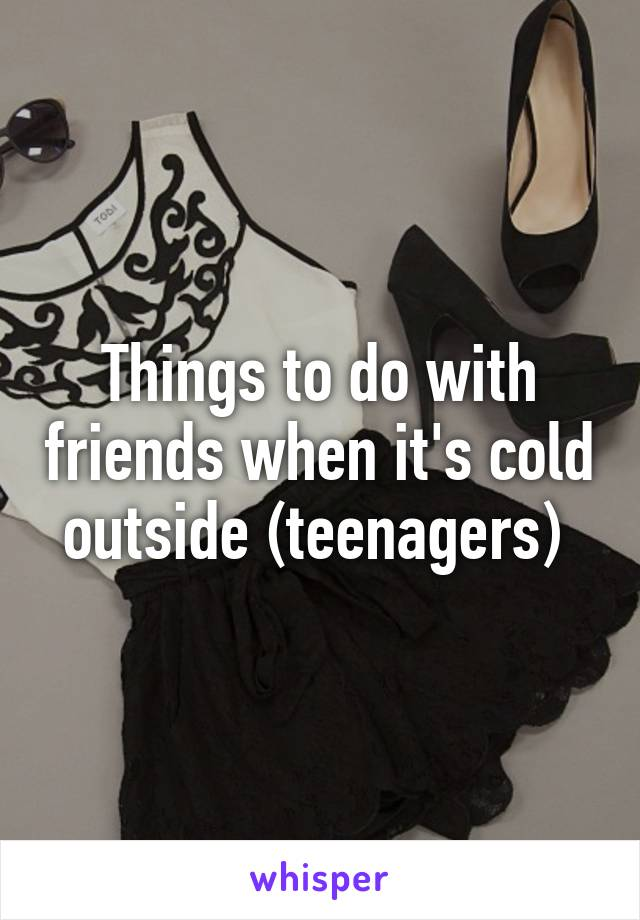 Things to do with friends when it's cold outside (teenagers)