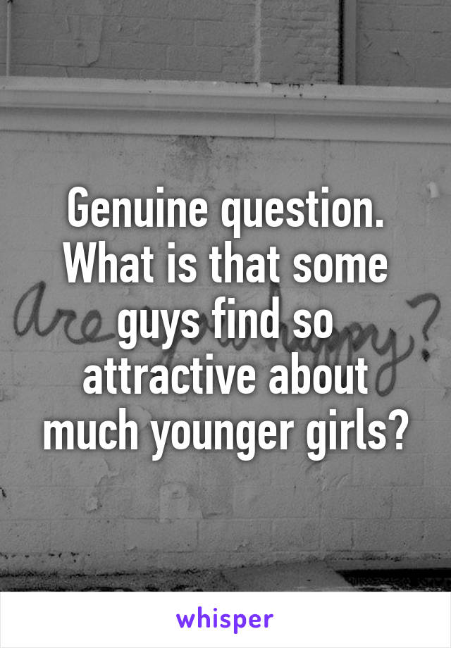 Genuine question. What is that some guys find so attractive about much younger girls?