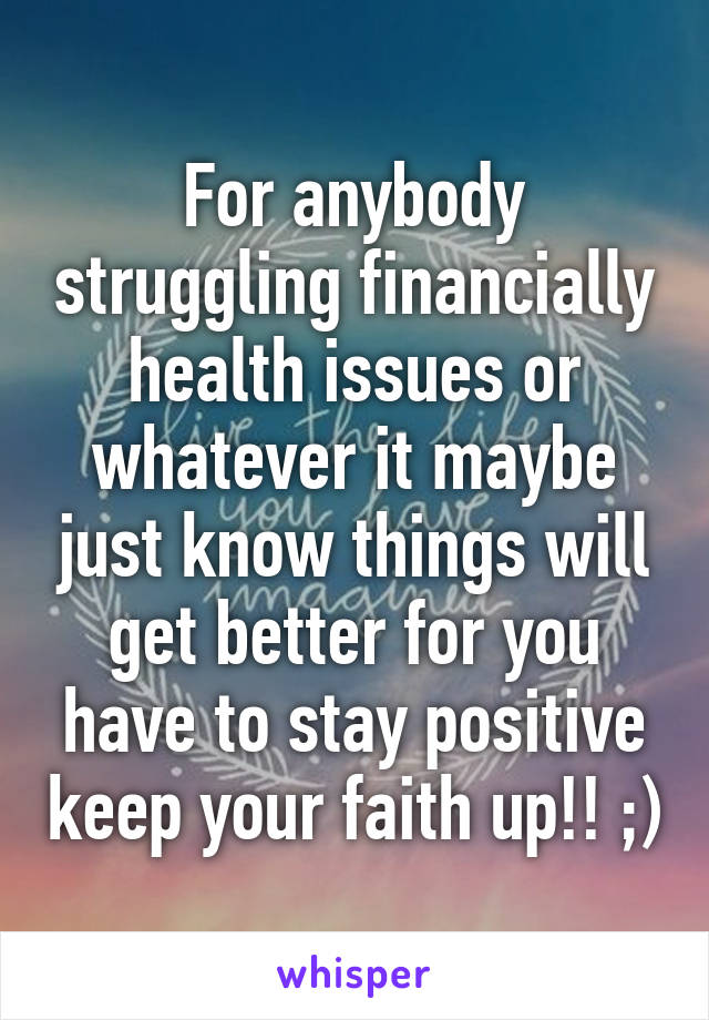 For anybody struggling financially health issues or whatever it maybe just know things will get better for you have to stay positive keep your faith up!! ;)