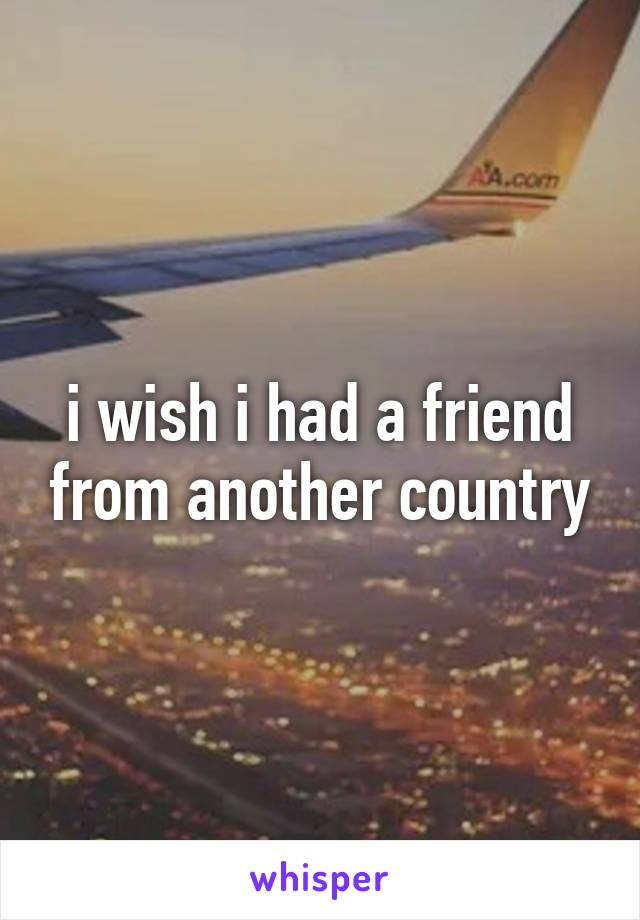 i wish i had a friend from another country