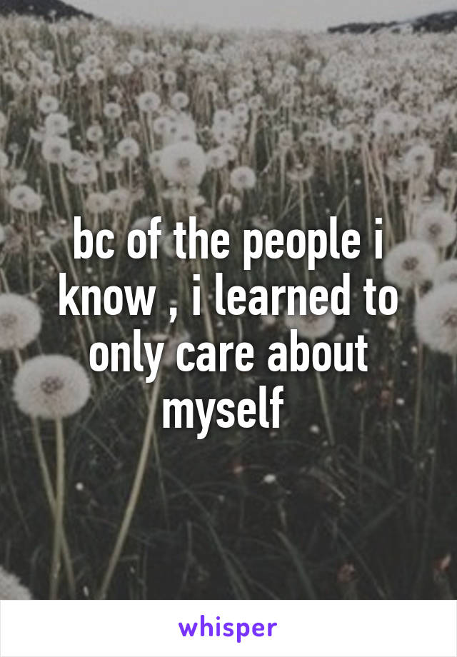 bc of the people i know , i learned to only care about myself