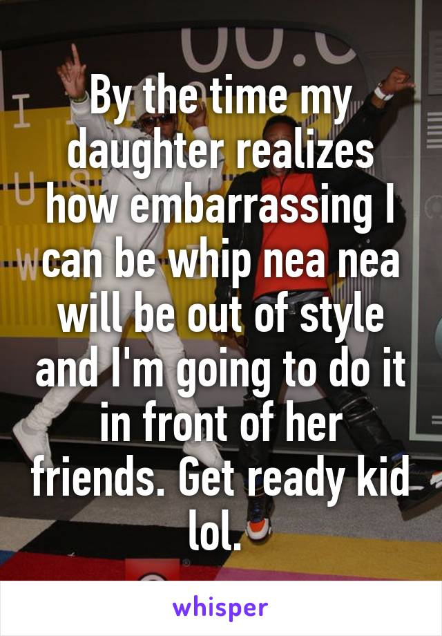 By the time my daughter realizes how embarrassing I can be whip nea nea will be out of style and I'm going to do it in front of her friends. Get ready kid lol.
