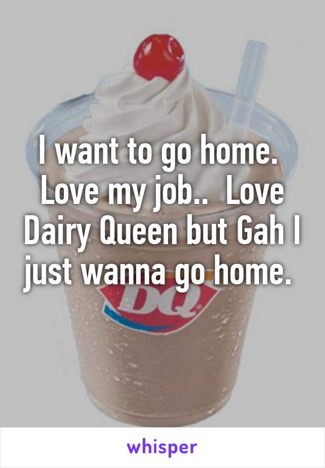 I want to go home.  Love my job..  Love Dairy Queen but Gah I just wanna go home.