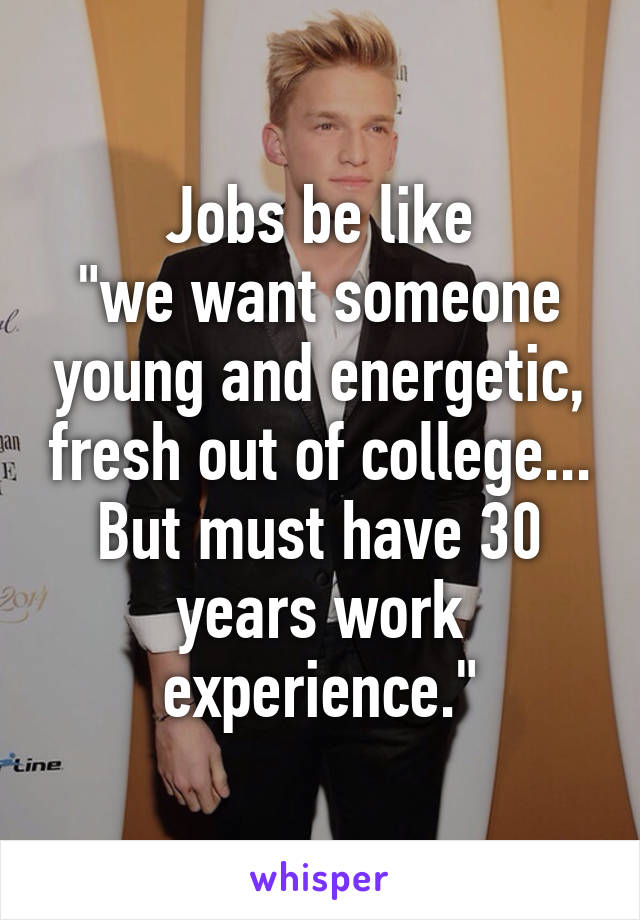 "Jobs be like ""we want someone young and energetic, fresh out of college... But must have 30 years work experience."""