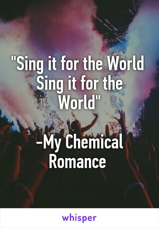 """""""Sing it for the World  Sing it for the World""""  -My Chemical Romance"""