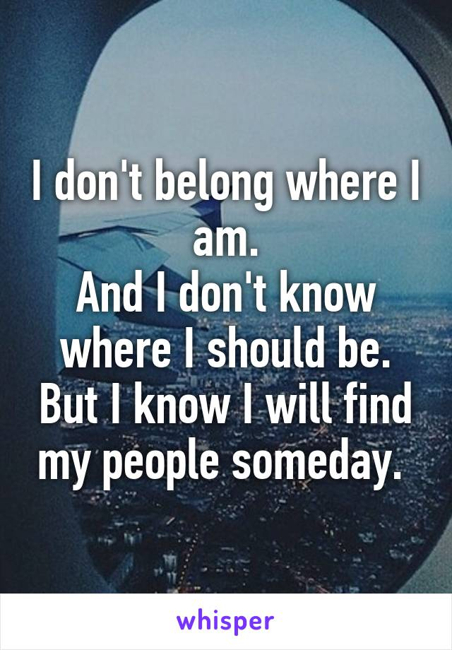 I don't belong where I am. And I don't know where I should be. But I know I will find my people someday.