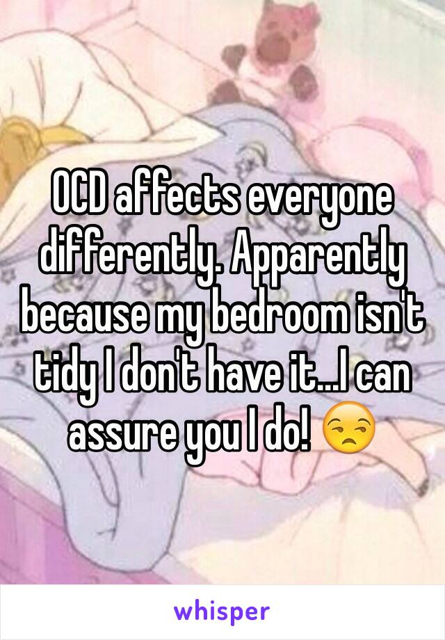 OCD affects everyone differently. Apparently because my bedroom isn't tidy I don't have it...I can assure you I do! 😒