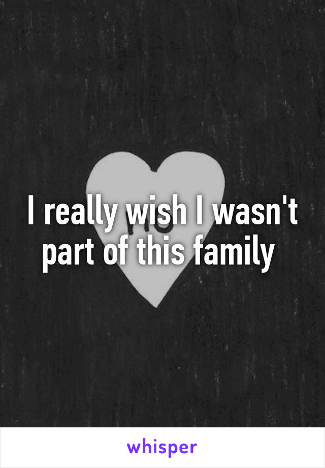 I really wish I wasn't part of this family