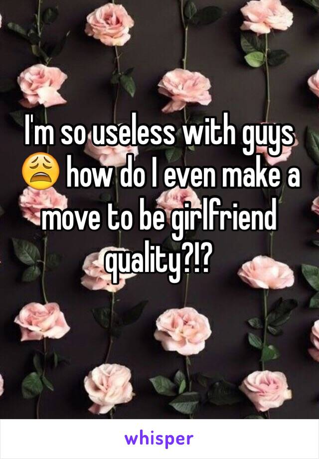 I'm so useless with guys 😩 how do I even make a move to be girlfriend quality?!?