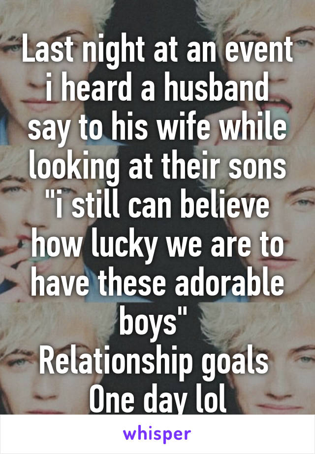 """Last night at an event i heard a husband say to his wife while looking at their sons """"i still can believe how lucky we are to have these adorable boys""""  Relationship goals  One day lol"""