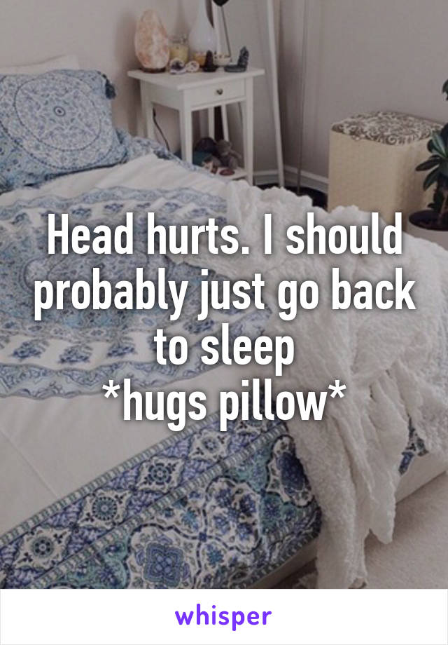 Head hurts. I should probably just go back to sleep *hugs pillow*
