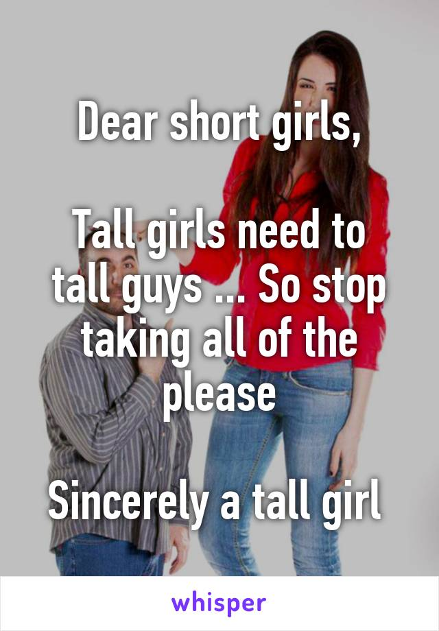 Dear short girls,  Tall girls need to tall guys ... So stop taking all of the please  Sincerely a tall girl