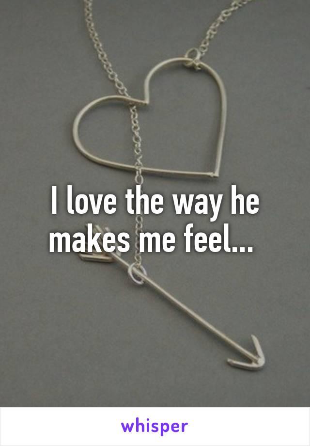 I love the way he makes me feel...