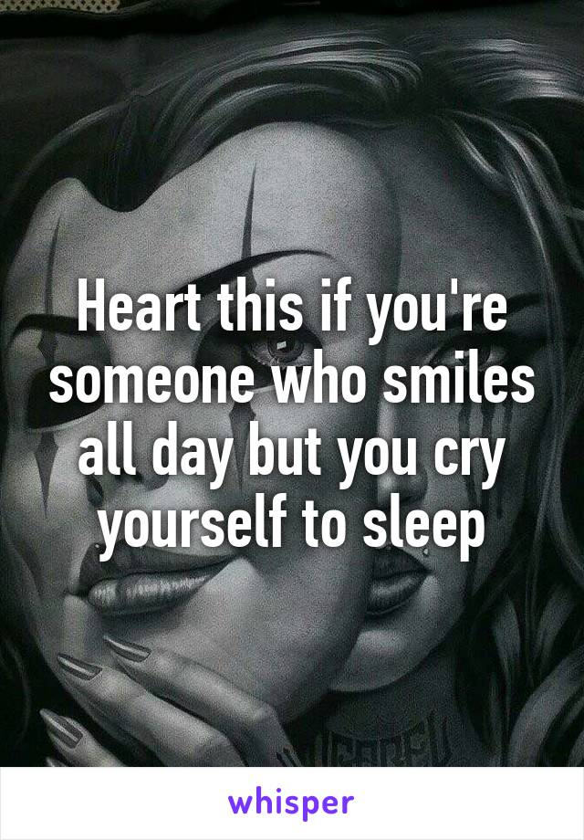 Heart this if you're someone who smiles all day but you cry yourself to sleep