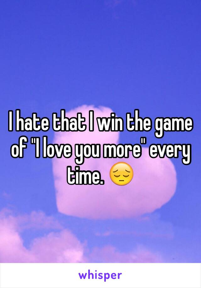 "I hate that I win the game of ""I love you more"" every time. 😔"