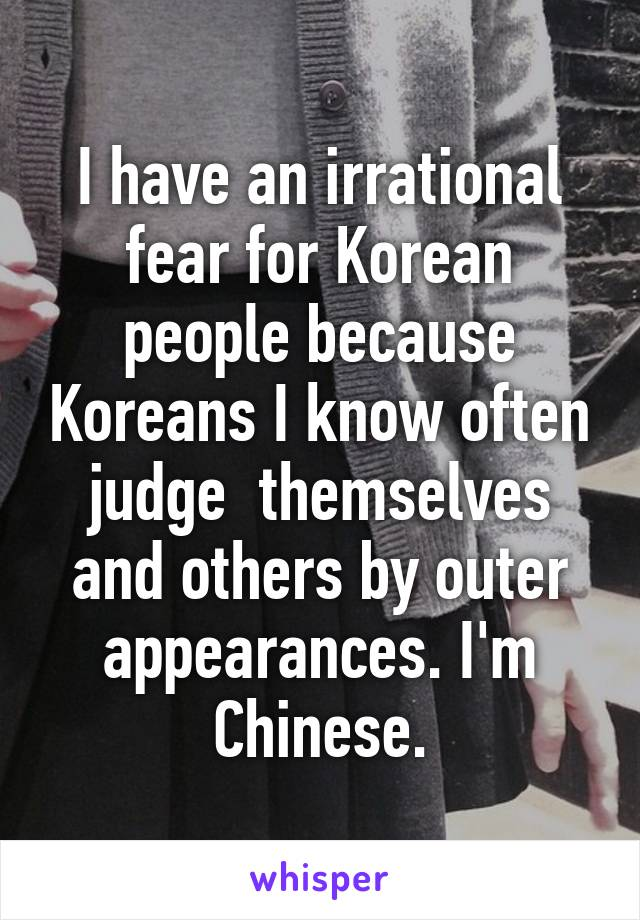 I have an irrational fear for Korean people because Koreans I know often judge  themselves and others by outer appearances. I'm Chinese.