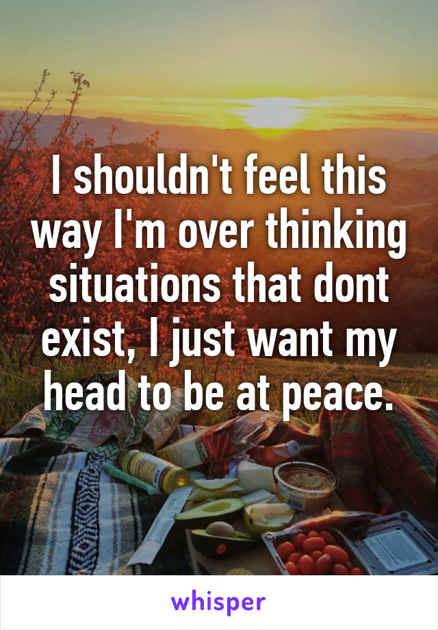 I shouldn't feel this way I'm over thinking situations that dont exist, I just want my head to be at peace.