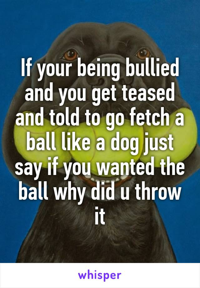 If your being bullied and you get teased and told to go fetch a ball like a dog just say if you wanted the ball why did u throw it