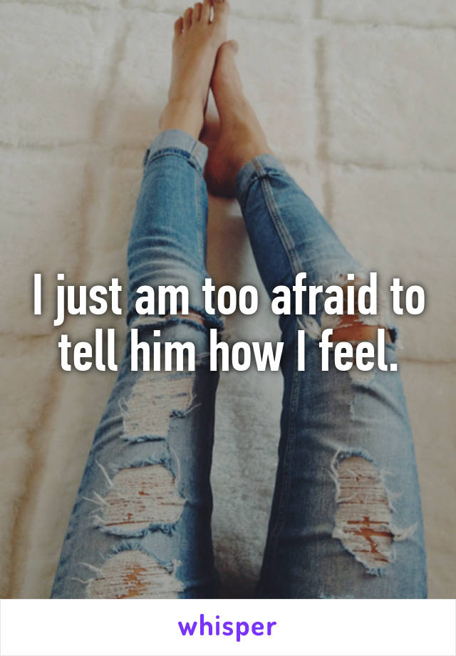 I just am too afraid to tell him how I feel.